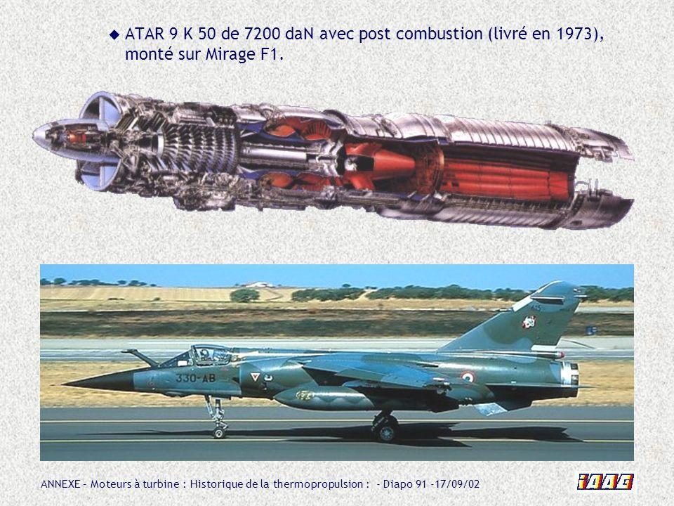 ANNEXE – Moteurs à turbine : Historique de la thermopropulsion : - Diapo 91 -17/09/02 ATAR 9 K 50 de 7200 daN avec post combustion (livré en 1973), mo