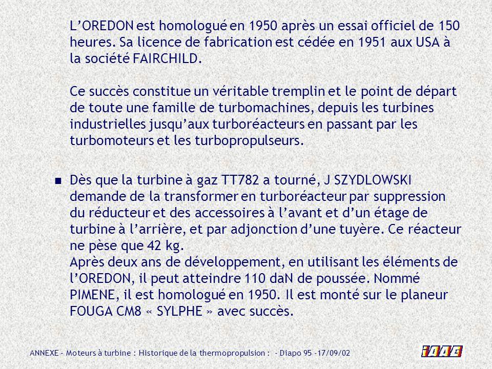 ANNEXE – Moteurs à turbine : Historique de la thermopropulsion : - Diapo 95 -17/09/02 LOREDON est homologué en 1950 après un essai officiel de 150 heu