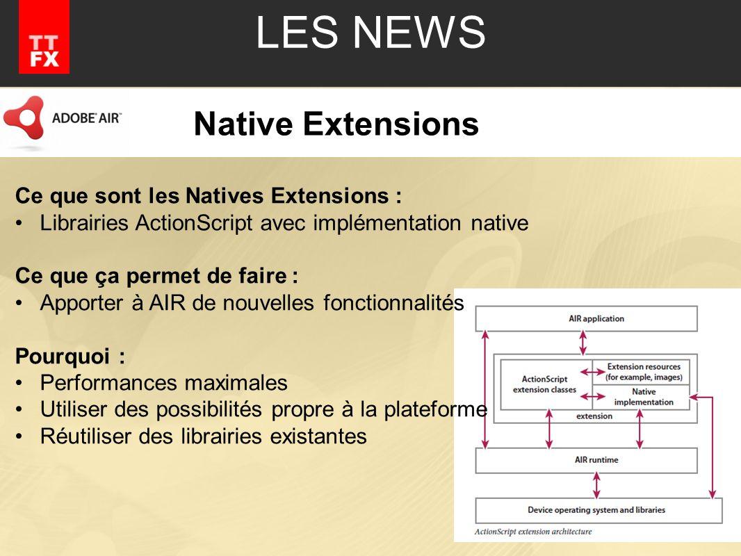 Native Extensions Ce que sont les Natives Extensions : Librairies ActionScript avec implémentation native Ce que ça permet de faire : Apporter à AIR de nouvelles fonctionnalités Pourquoi : Performances maximales Utiliser des possibilités propre à la plateforme Réutiliser des librairies existantes
