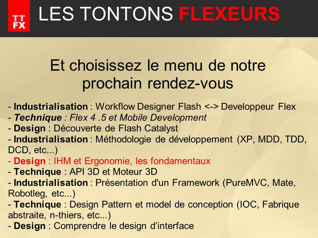 LES TONTONS FLEXEURS - Industrialisation : Workflow Designer Flash Developpeur Flex - Technique : Flex 4.5 et Mobile Development - Design : Découverte de Flash Catalyst - Industrialisation : Méthodologie de développement (XP, MDD, TDD, DCD, etc...) - Design : IHM et Ergonomie, les fondamentaux - Technique : API 3D et Moteur 3D - Industrialisation : Présentation d un Framework (PureMVC, Mate, Robotleg, etc...) - Technique : Design Pattern et model de conception (IOC, Fabrique abstraite, n-thiers, etc...) - Design : Comprendre le design dinterface Et choisissez le menu de notre prochain rendez-vous