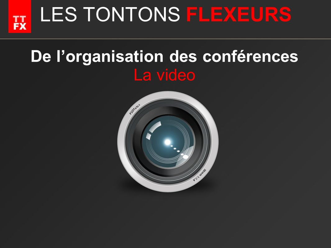 LES TONTONS FLEXEURS De lorganisation des conférences La video