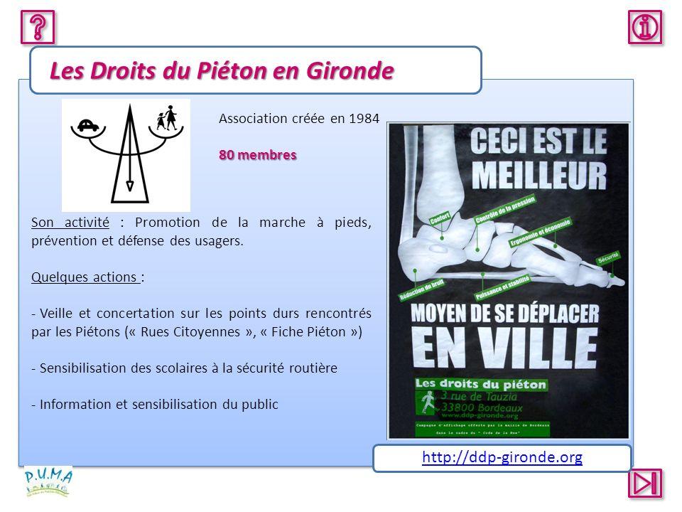Les Droits du Piéton en Gironde Association créée en 1984 80 membres Son activité : Promotion de la marche à pieds, prévention et défense des usagers.