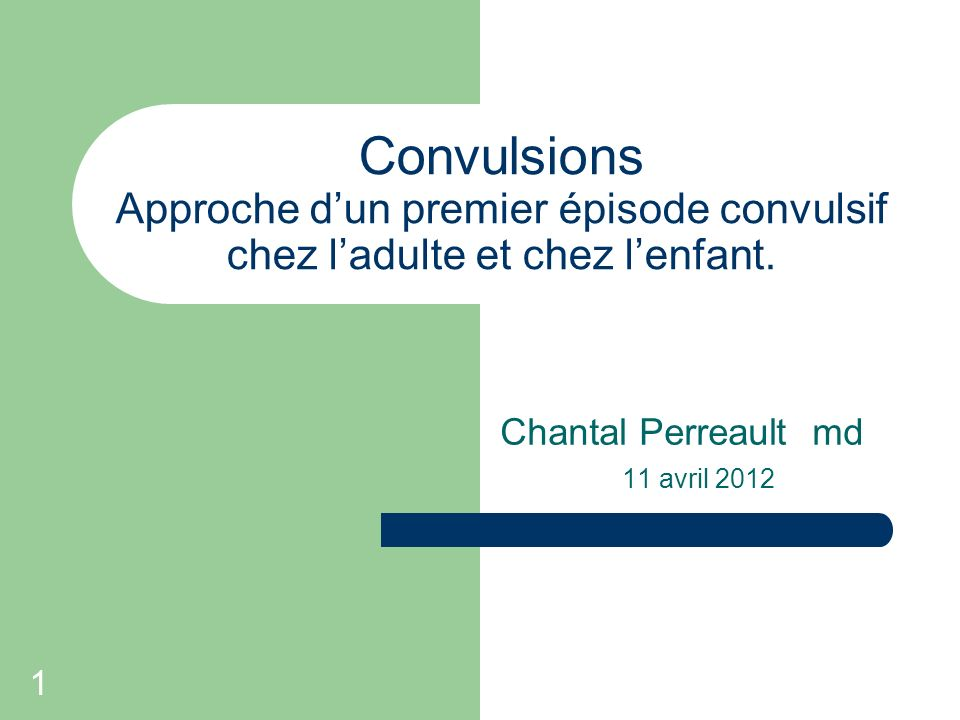 1 Convulsions Approche dun premier épisode convulsif chez ladulte et chez lenfant. Chantal Perreault md 11 avril 2012