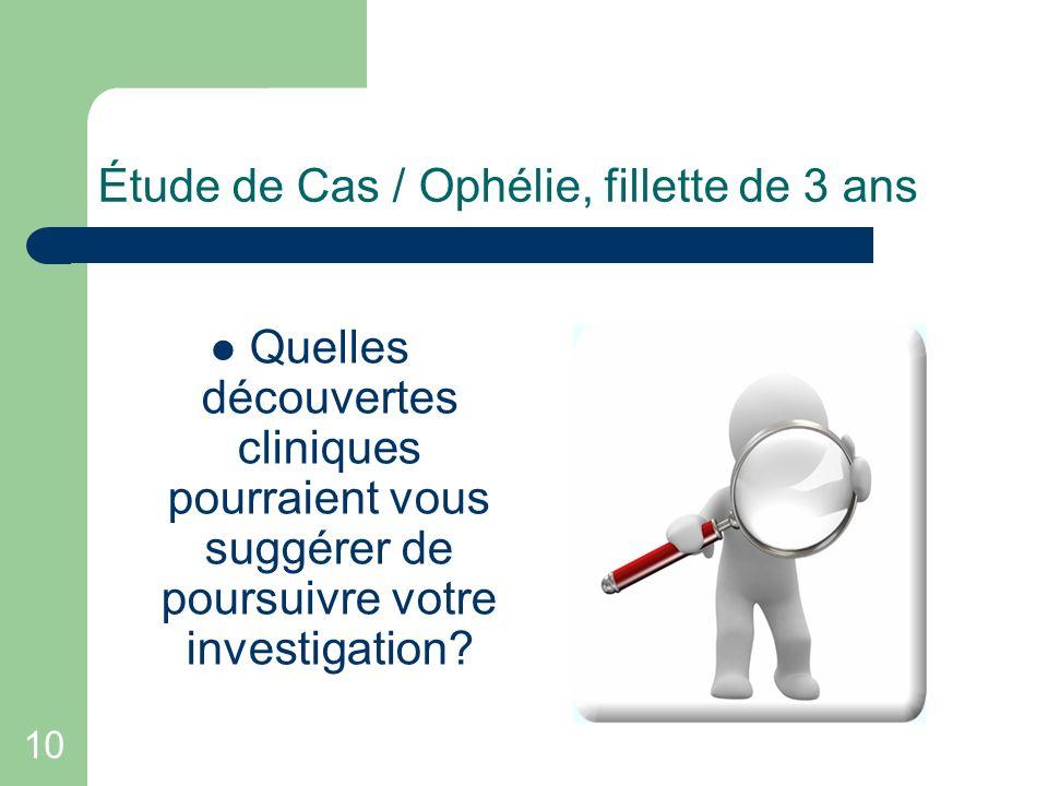 10 Étude de Cas / Ophélie, fillette de 3 ans Quelles découvertes cliniques pourraient vous suggérer de poursuivre votre investigation?
