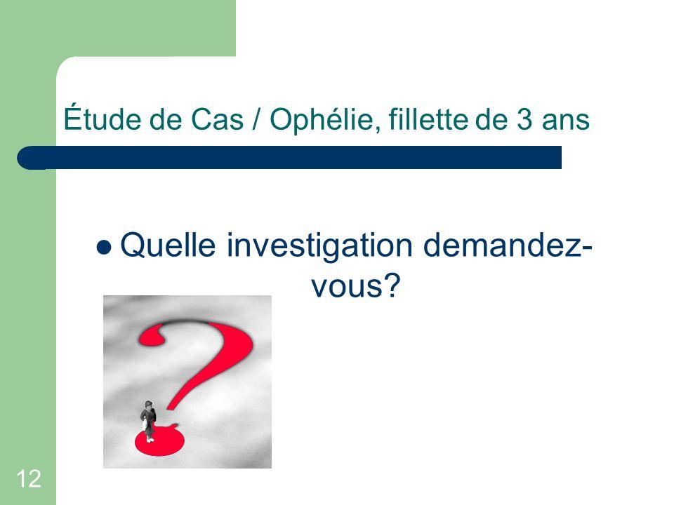 12 Étude de Cas / Ophélie, fillette de 3 ans Quelle investigation demandez- vous?
