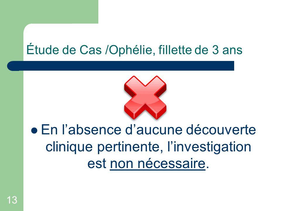13 Étude de Cas /Ophélie, fillette de 3 ans En labsence daucune découverte clinique pertinente, linvestigation est non nécessaire.