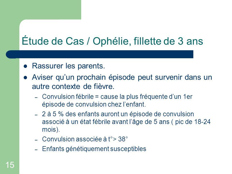 15 Étude de Cas / Ophélie, fillette de 3 ans Rassurer les parents. Aviser quun prochain épisode peut survenir dans un autre contexte de fièvre. – Conv