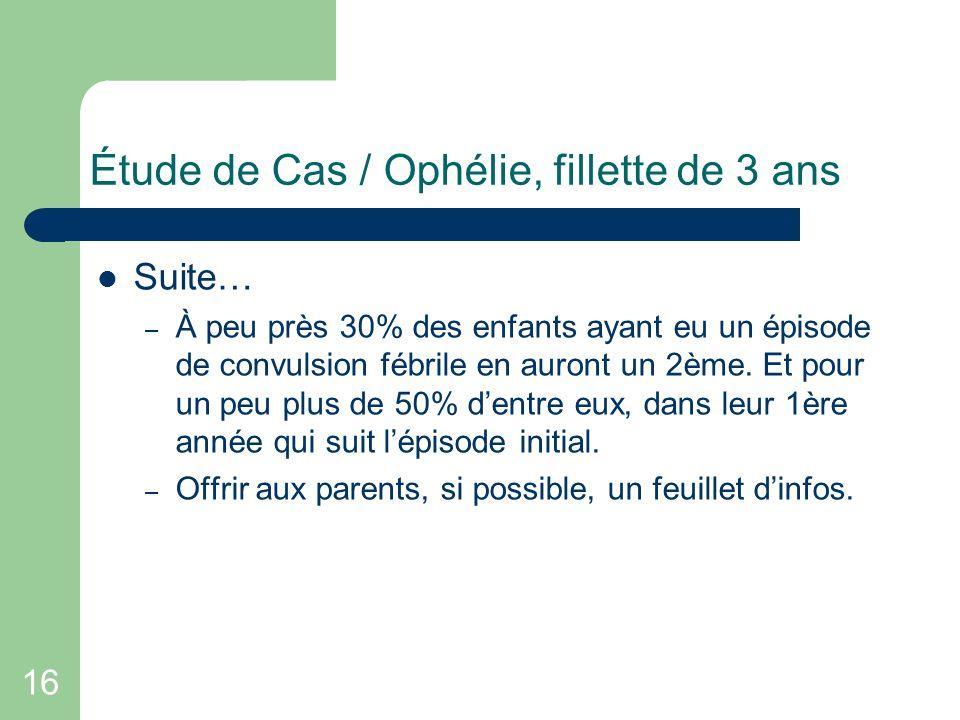 16 Étude de Cas / Ophélie, fillette de 3 ans Suite… – À peu près 30% des enfants ayant eu un épisode de convulsion fébrile en auront un 2ème. Et pour