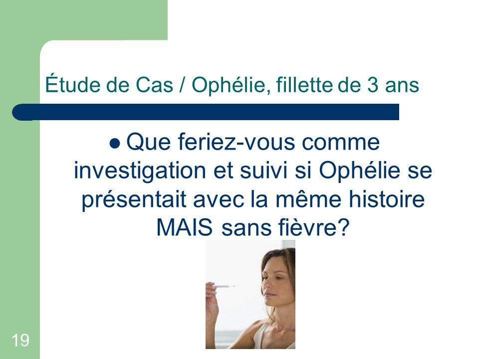 19 Étude de Cas / Ophélie, fillette de 3 ans Que feriez-vous comme investigation et suivi si Ophélie se présentait avec la même histoire MAIS sans fiè