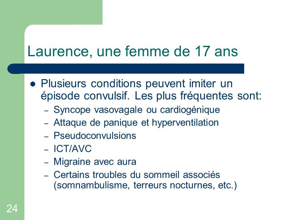24 Laurence, une femme de 17 ans Plusieurs conditions peuvent imiter un épisode convulsif. Les plus fréquentes sont: – Syncope vasovagale ou cardiogén