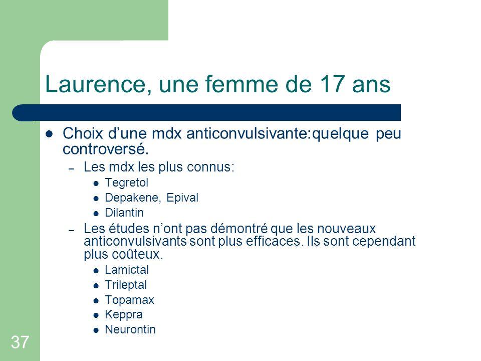 37 Laurence, une femme de 17 ans Choix dune mdx anticonvulsivante:quelque peu controversé. – Les mdx les plus connus: Tegretol Depakene, Epival Dilant