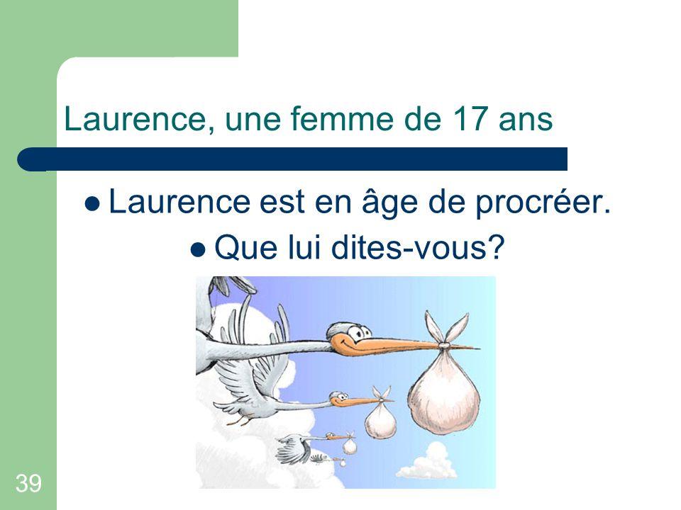 39 Laurence, une femme de 17 ans Laurence est en âge de procréer. Que lui dites-vous?