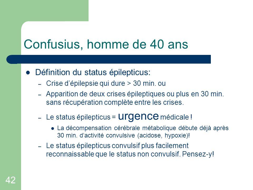 42 Confusius, homme de 40 ans Définition du status épilepticus: – Crise dépilepsie qui dure > 30 min. ou – Apparition de deux crises épileptiques ou p