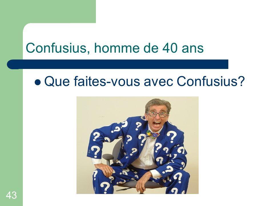 43 Confusius, homme de 40 ans Que faites-vous avec Confusius?