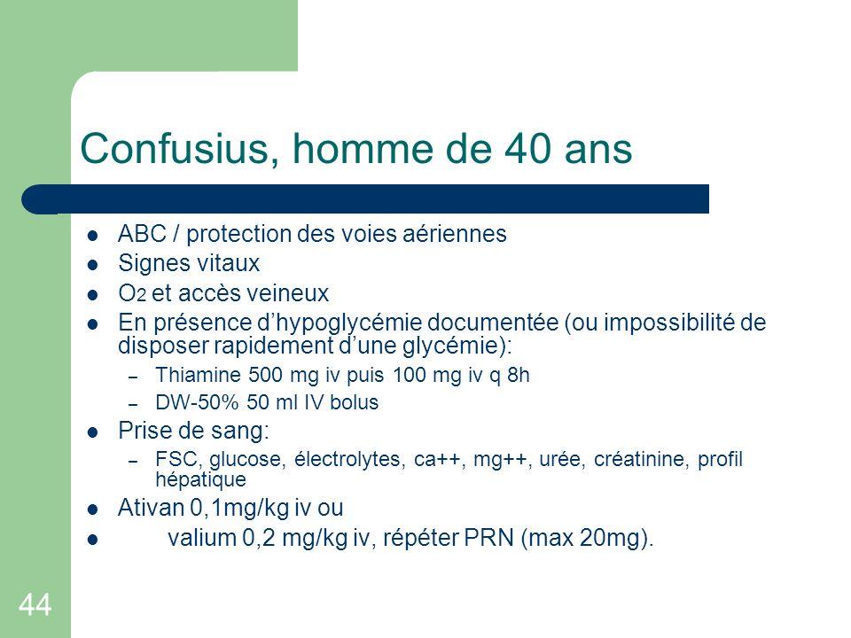 44 Confusius, homme de 40 ans ABC / protection des voies aériennes Signes vitaux O 2 et accès veineux En présence dhypoglycémie documentée (ou impossi