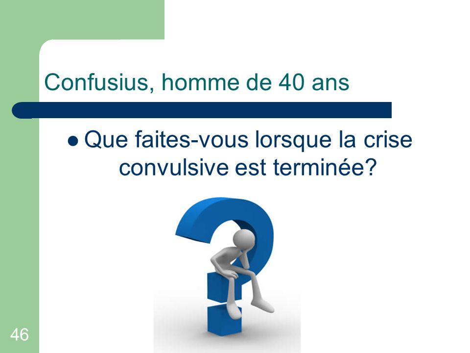 46 Confusius, homme de 40 ans Que faites-vous lorsque la crise convulsive est terminée?