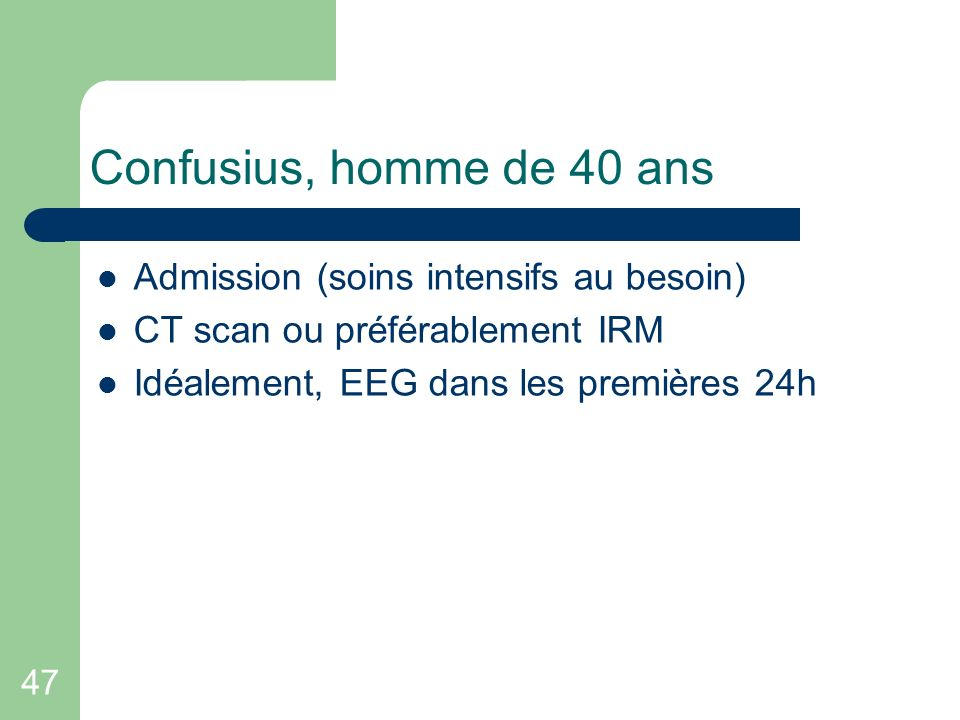47 Confusius, homme de 40 ans Admission (soins intensifs au besoin) CT scan ou préférablement IRM Idéalement, EEG dans les premières 24h