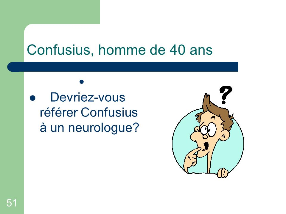 51 Confusius, homme de 40 ans Devriez-vous référer Confusius à un neurologue?