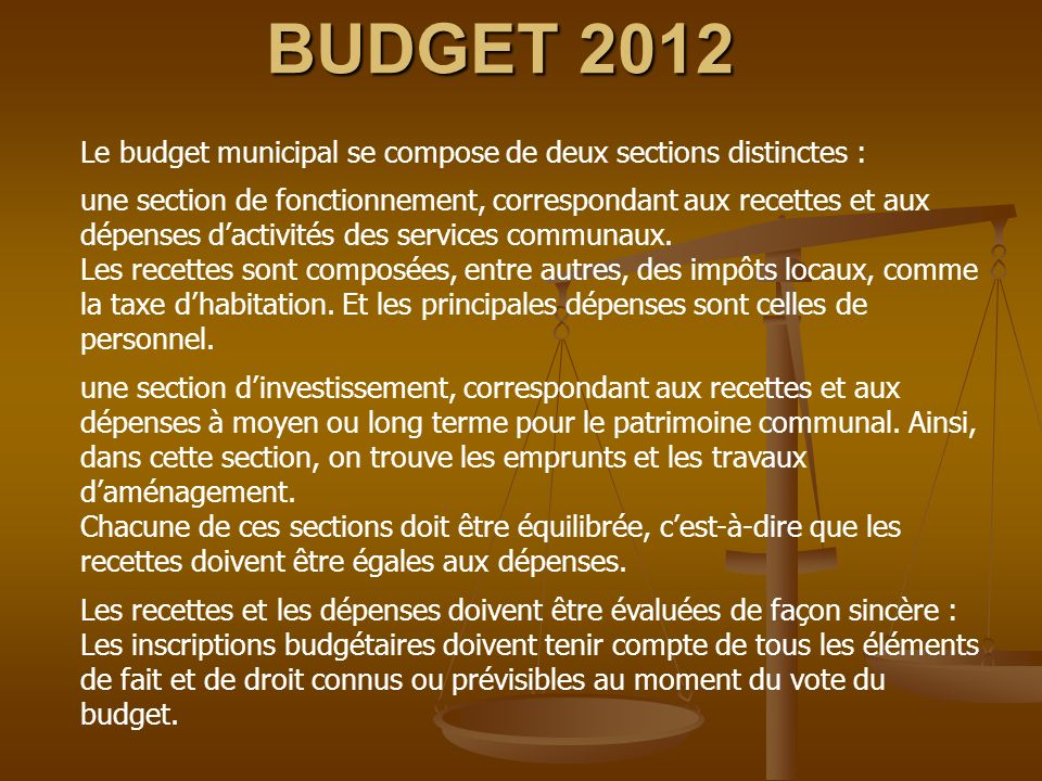 BUDGET 2012 Le budget municipal se compose de deux sections distinctes : une section de fonctionnement, correspondant aux recettes et aux dépenses dactivités des services communaux.