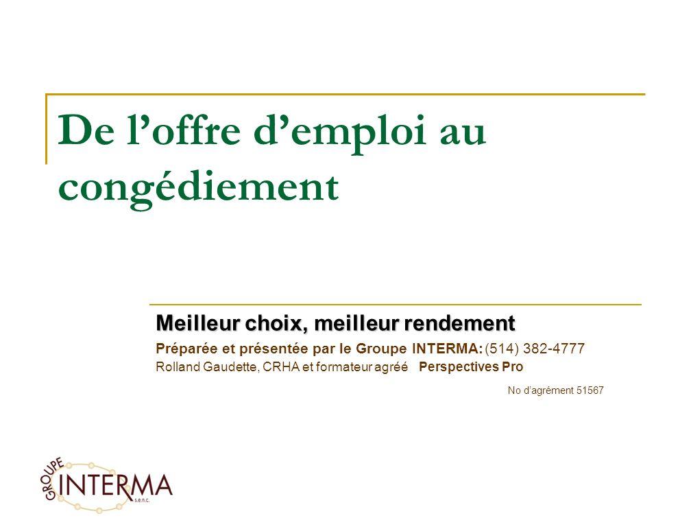 De loffre demploi au congédiement Meilleur choix, meilleur rendement Préparée et présentée par le Groupe INTERMA:(514) 382-4777 Rolland Gaudette, CRHA