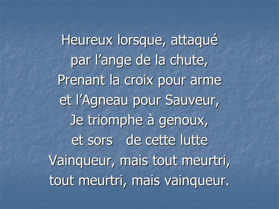 Heureux lorsque, attaqué par lange de la chute, Prenant la croix pour arme et lAgneau pour Sauveur, Je triomphe à genoux, et sors de cette lutte Vainq
