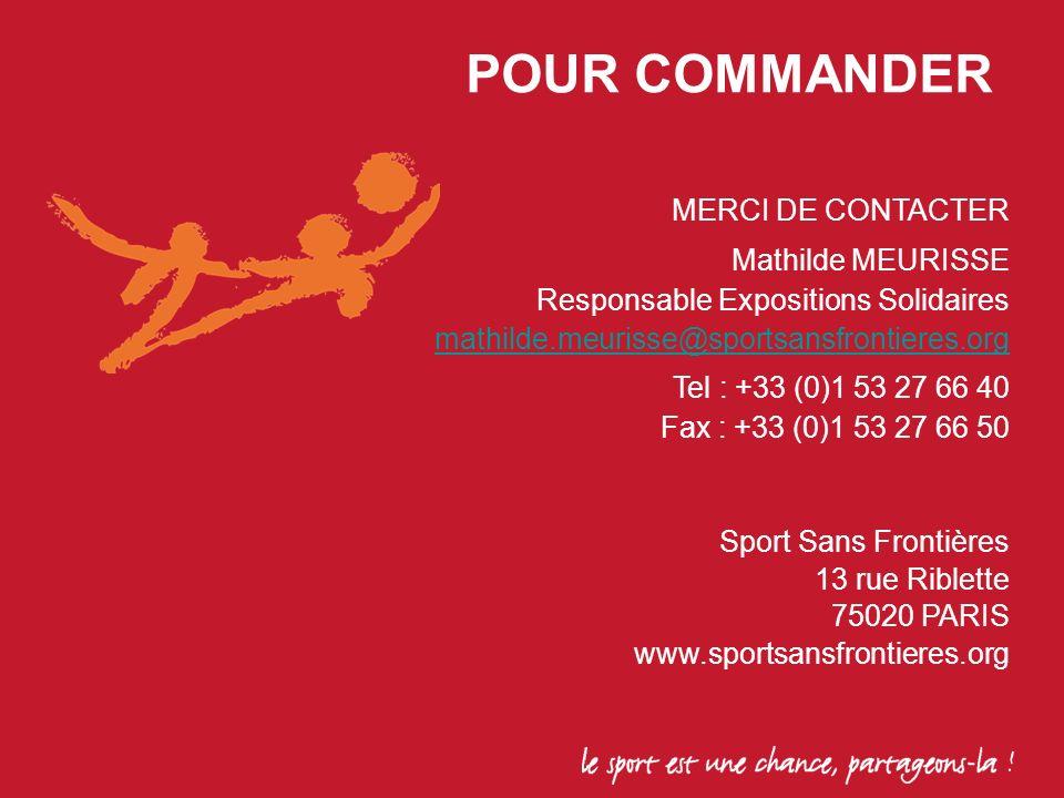 MERCI DE CONTACTER Mathilde MEURISSE Responsable Expositions Solidaires mathilde.meurisse@sportsansfrontieres.org Tel : +33 (0)1 53 27 66 40 Fax : +33 (0)1 53 27 66 50 Sport Sans Frontières 13 rue Riblette 75020 PARIS www.sportsansfrontieres.org POUR COMMANDER