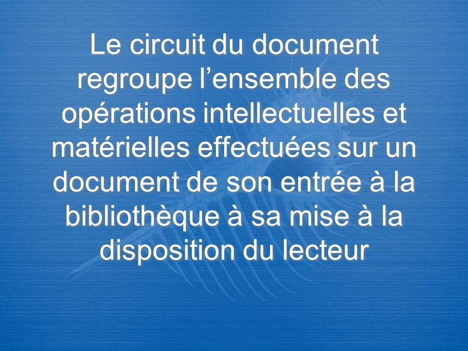 Le circuit du document regroupe lensemble des opérations intellectuelles et matérielles effectuées sur un document de son entrée à la bibliothèque à s