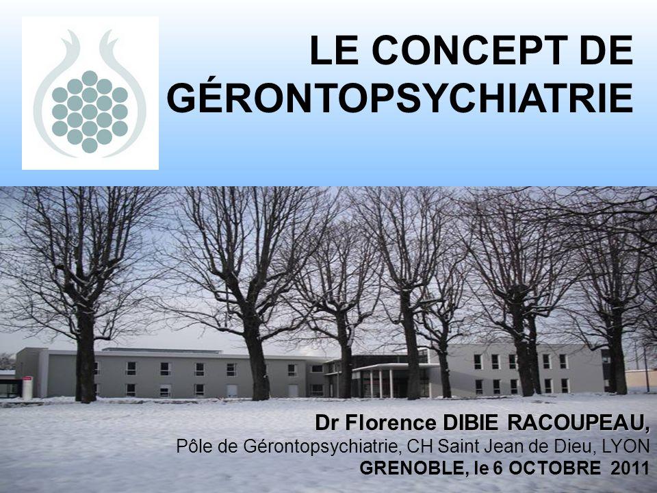 1 LE CONCEPT DE GÉRONTOPSYCHIATRIE Dr Florence DIBIE RACOUPEAU, Pôle de Gérontopsychiatrie, CH Saint Jean de Dieu, LYON GRENOBLE, le 6 OCTOBRE 2011