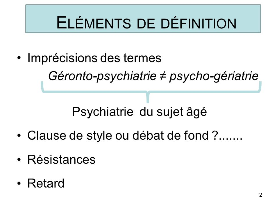 E LÉMENTS DE DÉFINITION Imprécisions des termes Géronto-psychiatrie psycho-gériatrie Psychiatrie du sujet âgé Clause de style ou débat de fond ?......