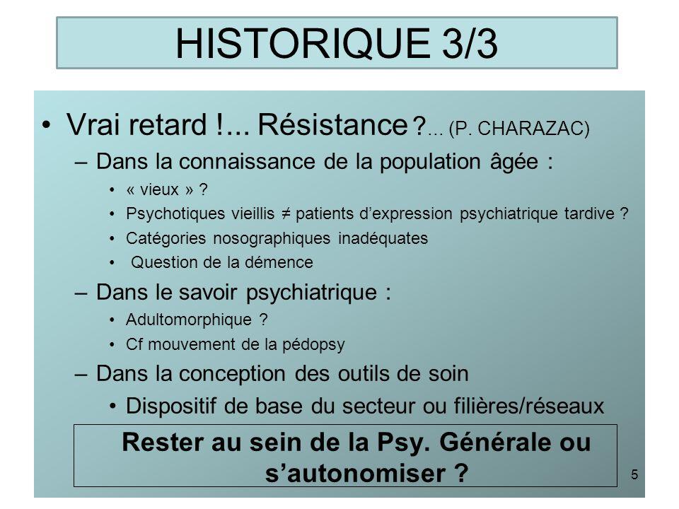 HISTORIQUE 3/3 Vrai retard !... Résistance ?... (P. CHARAZAC) –Dans la connaissance de la population âgée : « vieux » ? Psychotiques vieillis patients