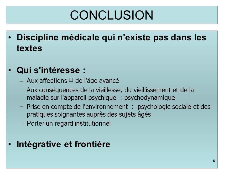 CONCLUSION Discipline médicale qui n'existe pas dans les textes Qui s'intéresse : –Aux affections Ψ de l'âge avancé –Aux conséquences de la vieillesse