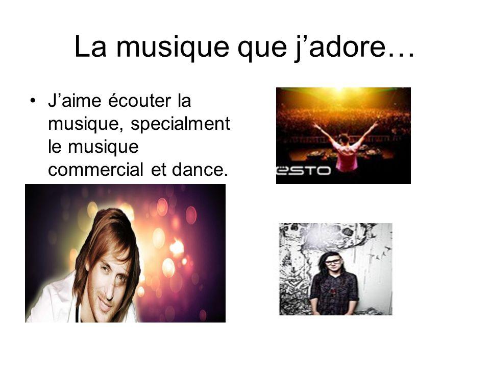 La musique que jadore… Jaime écouter la musique, specialment le musique commercial et dance.