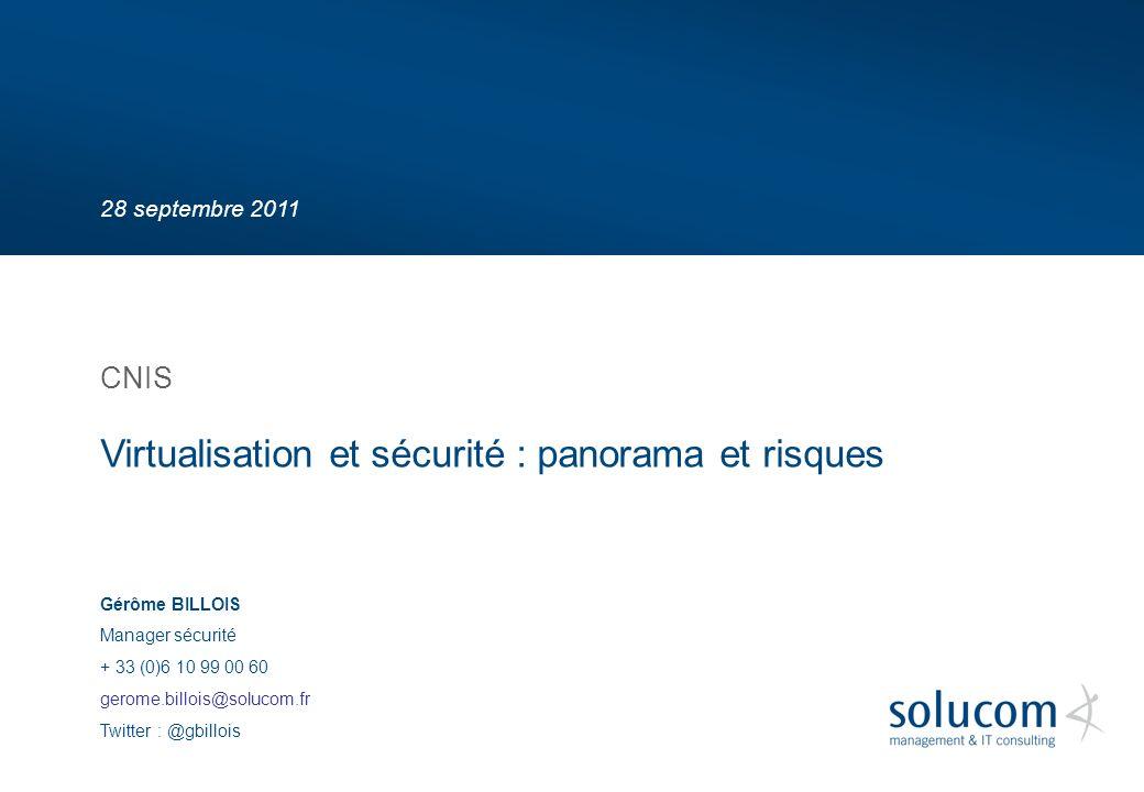 28 septembre 2011 Virtualisation et sécurité : panorama et risques CNIS Gérôme BILLOIS Manager sécurité + 33 (0)6 10 99 00 60 gerome.billois@solucom.fr Twitter : @gbillois