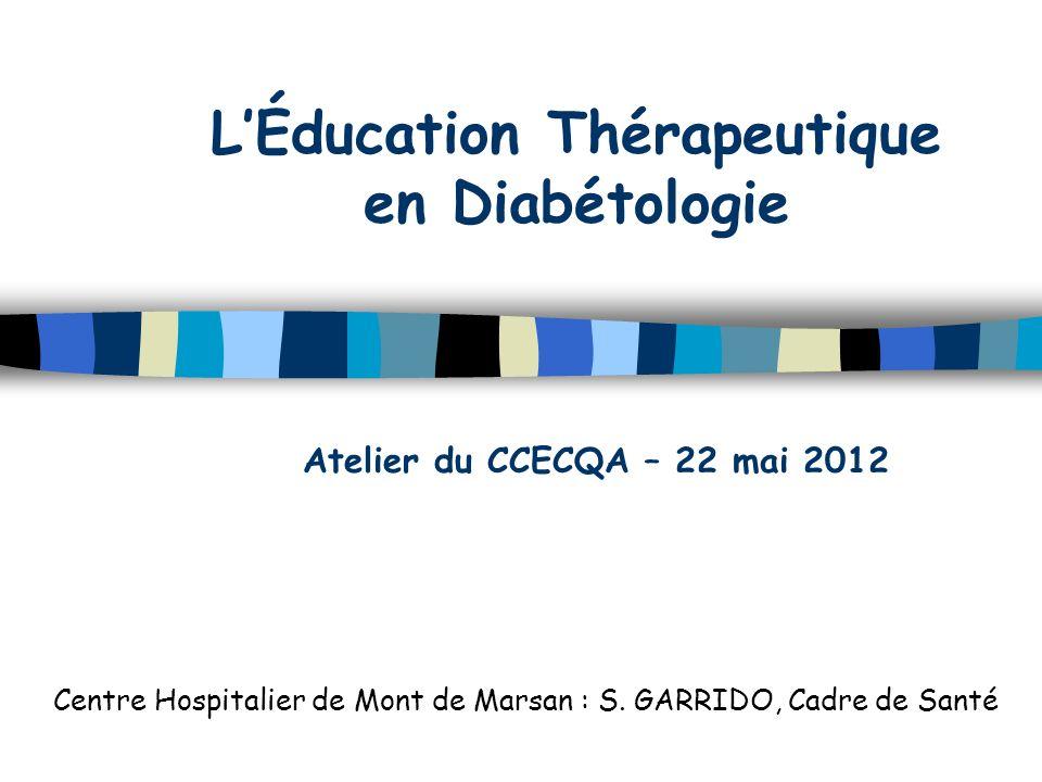 LÉducation Thérapeutique en Diabétologie Centre Hospitalier de Mont de Marsan : S. GARRIDO, Cadre de Santé Atelier du CCECQA – 22 mai 2012
