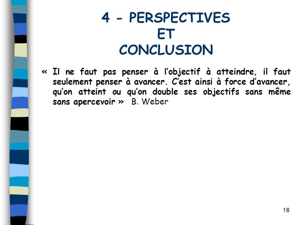 16 4 - PERSPECTIVES ET CONCLUSION « Il ne faut pas penser à lobjectif à atteindre, il faut seulement penser à avancer. Cest ainsi à force davancer, qu