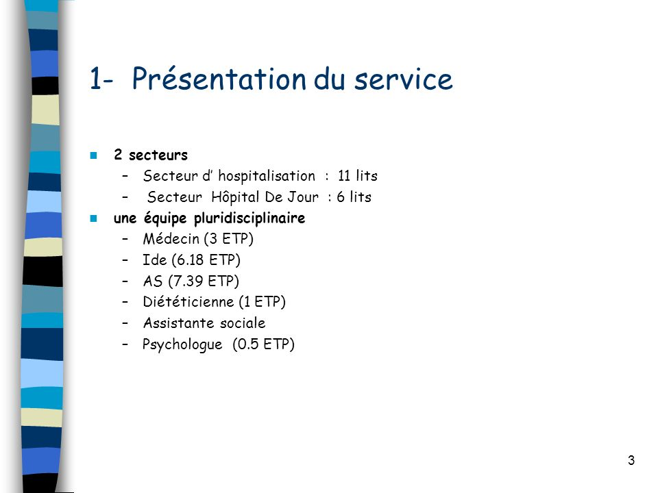 3 1- Présentation du service 2 secteurs –Secteur d hospitalisation : 11 lits – Secteur Hôpital De Jour : 6 lits une équipe pluridisciplinaire –Médecin