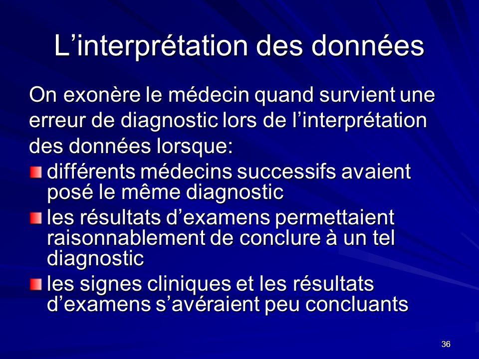 36 Linterprétation des données On exonère le médecin quand survient une erreur de diagnostic lors de linterprétation des données lorsque: différents m
