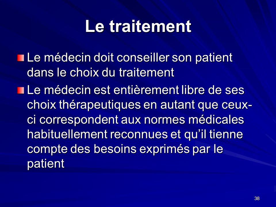 38 Le traitement Le médecin doit conseiller son patient dans le choix du traitement Le médecin est entièrement libre de ses choix thérapeutiques en au