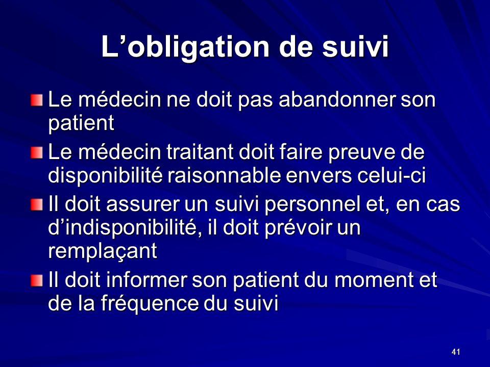41 Lobligation de suivi Le médecin ne doit pas abandonner son patient Le médecin traitant doit faire preuve de disponibilité raisonnable envers celui-