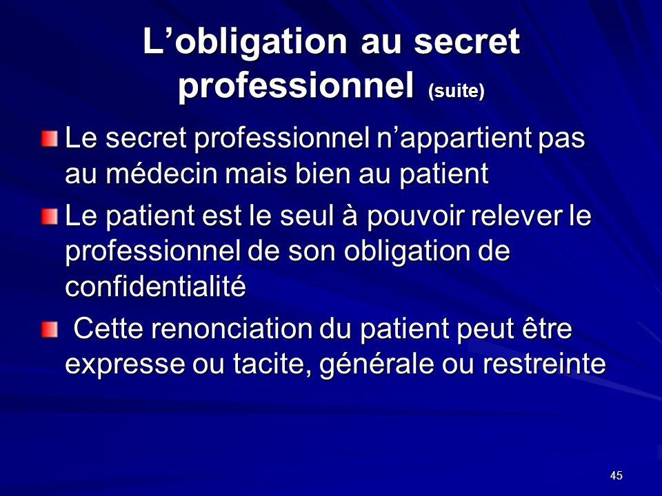 45 Lobligation au secret professionnel (suite) Le secret professionnel nappartient pas au médecin mais bien au patient Le patient est le seul à pouvoi