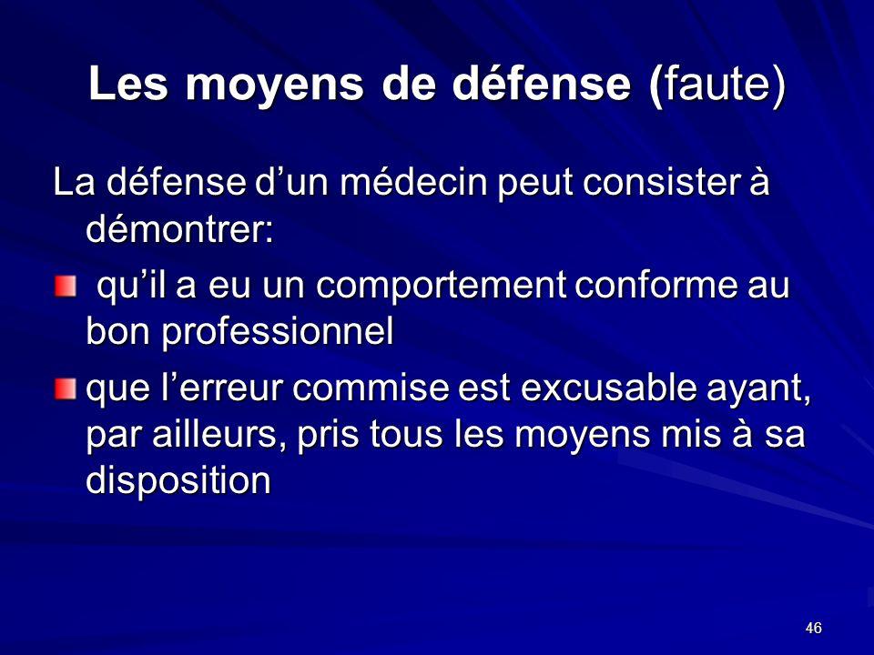 46 Les moyens de défense (faute) La défense dun médecin peut consister à démontrer: quil a eu un comportement conforme au bon professionnel quil a eu