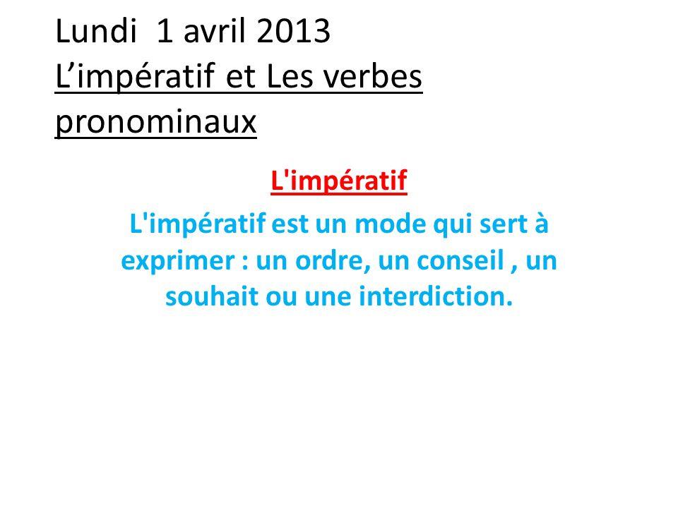 Lundi 1 avril 2013 Limpératif et Les verbes pronominaux L'impératif L'impératif est un mode qui sert à exprimer : un ordre, un conseil, un souhait ou