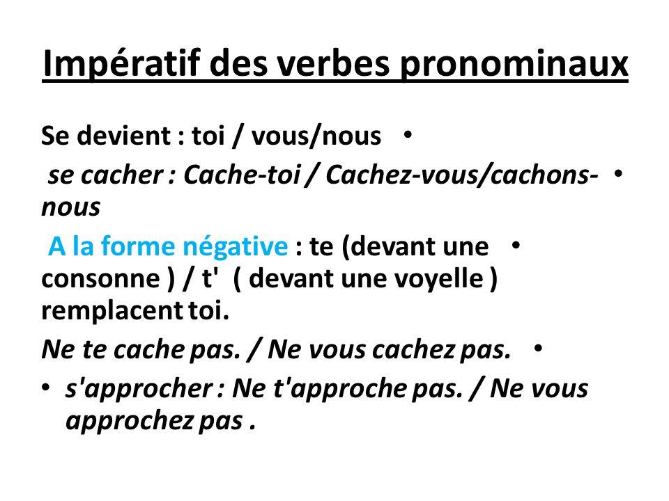 Impératif des verbes pronominaux Se devient : toi / vous/nous se cacher : Cache-toi / Cachez-vous/cachons- nous A la forme négative : te (devant une c