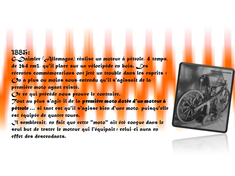 1885: G.Daimler (Allemagne) réalise un moteur à pétrole, 4 temps, de 264 cm3, qu'il place sur un vélocipède en bois. Les récentes commémorations ont j