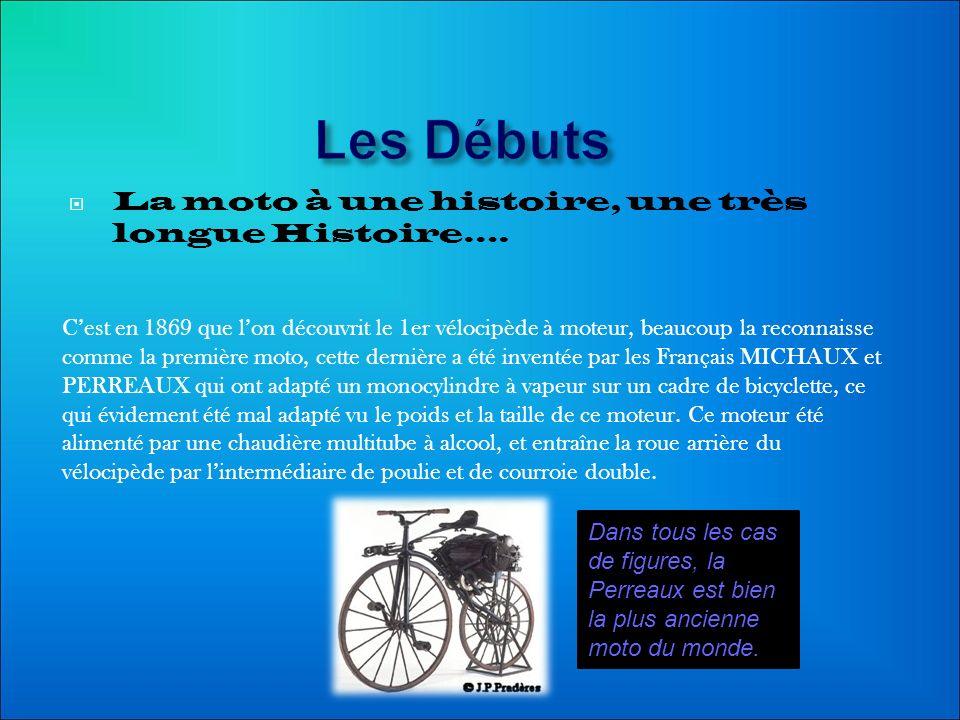 Les Débuts La moto à une histoire, une très longue Histoire…. Cest en 1869 que lon découvrit le 1er vélocipède à moteur, beaucoup la reconnaisse comme