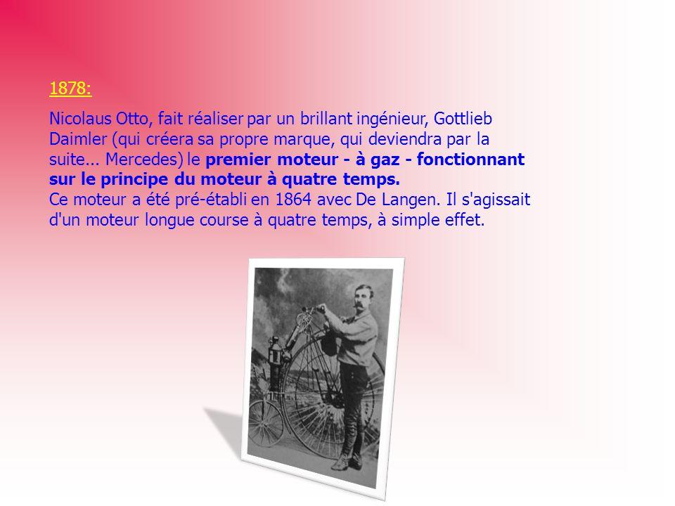 1878: Nicolaus Otto, fait réaliser par un brillant ingénieur, Gottlieb Daimler (qui créera sa propre marque, qui deviendra par la suite... Mercedes) l