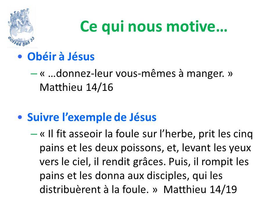 Ce qui nous motive… Obéir à Jésus – « …donnez-leur vous-mêmes à manger. » Matthieu 14/16 Suivre lexemple de Jésus – « Il fit asseoir la foule sur lher