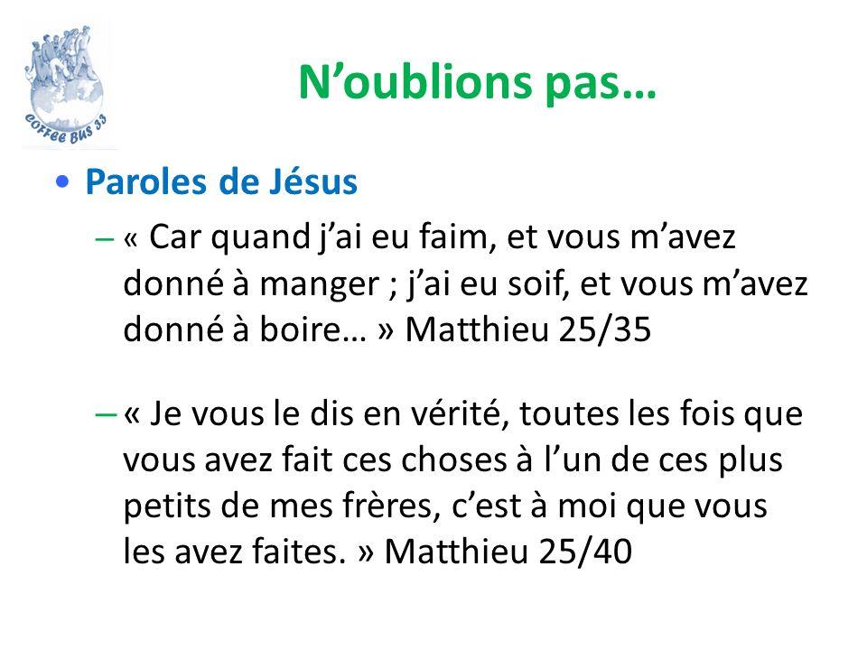 Noublions pas… Paroles de Jésus – « Car quand jai eu faim, et vous mavez donné à manger ; jai eu soif, et vous mavez donné à boire… » Matthieu 25/35 –
