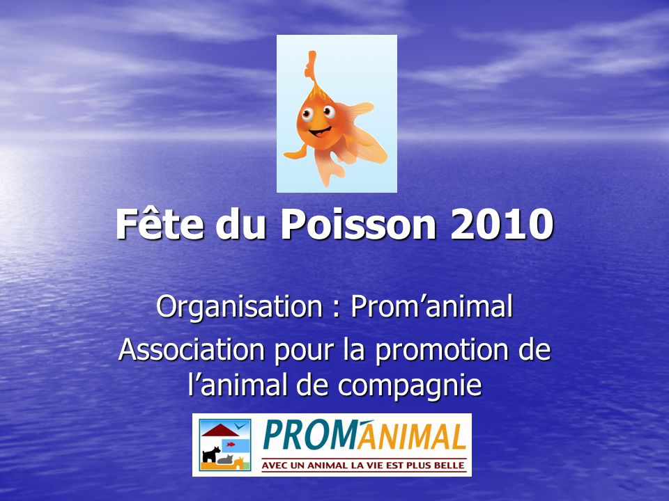 Fête du Poisson 2010 Organisation : Promanimal Association pour la promotion de lanimal de compagnie