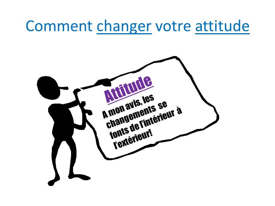 Comment changer votre attitude Attitude A mon avis, les changements se fonts de lintérieur à lextérieur!